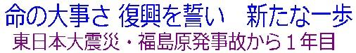 命の大事さ 復興を誓い 新たな一歩  東日本大震災・福島原発事故から1年目