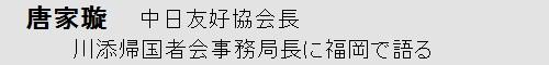 唐家璇中日友好協会会長、川添緋砂子事務局長に福岡で語る。